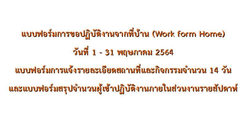 แบบฟอร์มการขอปฏิบัติงานจากที่บ้าน (Work form Home) วันที่ 1 – 31 พฤษภาคม 2564 แบบฟอร์มการแจ้งรายละเอียดสถานที่และกิจกรรมจำนวน 14 วัน และแบบฟอร์มสรุปจำนวนผู้เข้าปฏิบัติงานภายในส่วนงานรายสัปดาห์